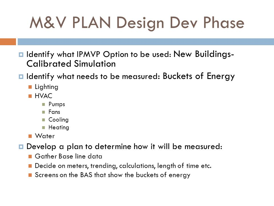 M&V PLAN Design Dev Phase  Identify what IPMVP Option to be used: New Buildings- Calibrated Simulation  Identify what needs to be measured : Buckets of Energy Lighting HVAC Pumps Fans Cooling Heating Water  Develop a plan to determine how it will be measured: Gather Base line data Decide on meters, trending, calculations, length of time etc.