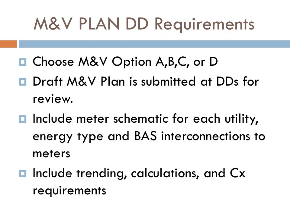 M&V PLAN DD Requirements  Choose M&V Option A,B,C, or D  Draft M&V Plan is submitted at DDs for review.