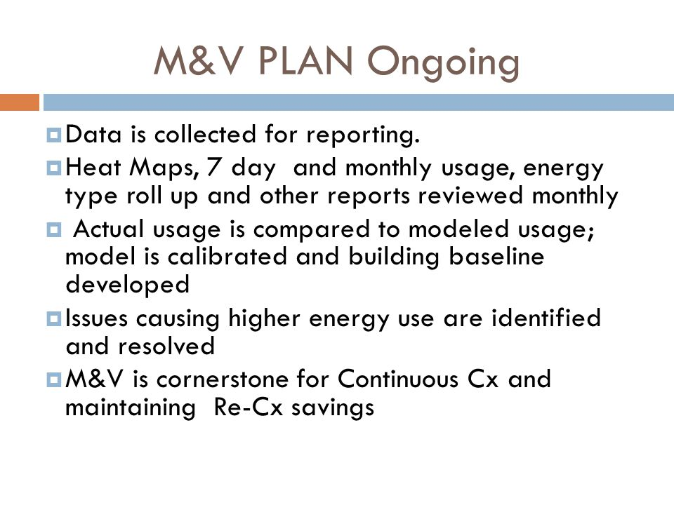 M&V PLAN Ongoing  Data is collected for reporting.  Heat Maps, 7 day and monthly usage, energy type roll up and other reports reviewed monthly  Act