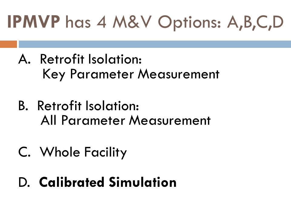 IPMVP has 4 M&V Options: A,B,C,D A. Retrofit Isolation: Key Parameter Measurement B. Retrofit Isolation: All Parameter Measurement C. Whole Facility D