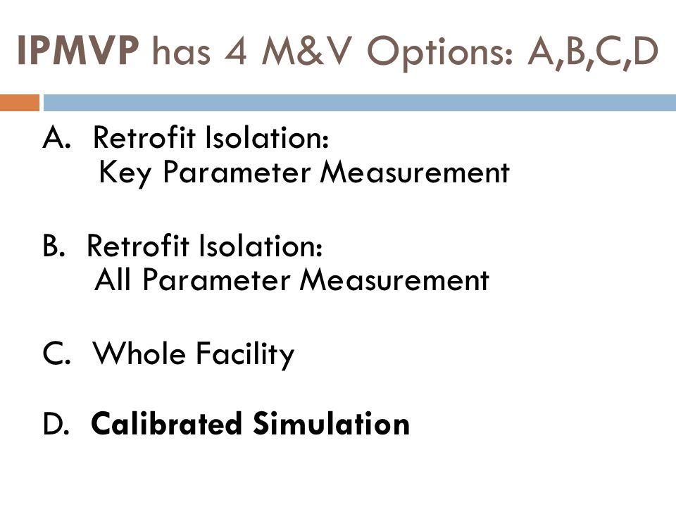 IPMVP has 4 M&V Options: A,B,C,D A.Retrofit Isolation: Key Parameter Measurement B.