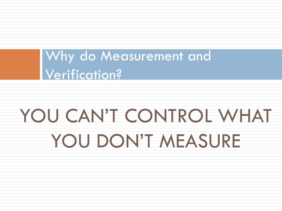 YOU CAN'T CONTROL WHAT YOU DON'T MEASURE Why do Measurement and Verification?