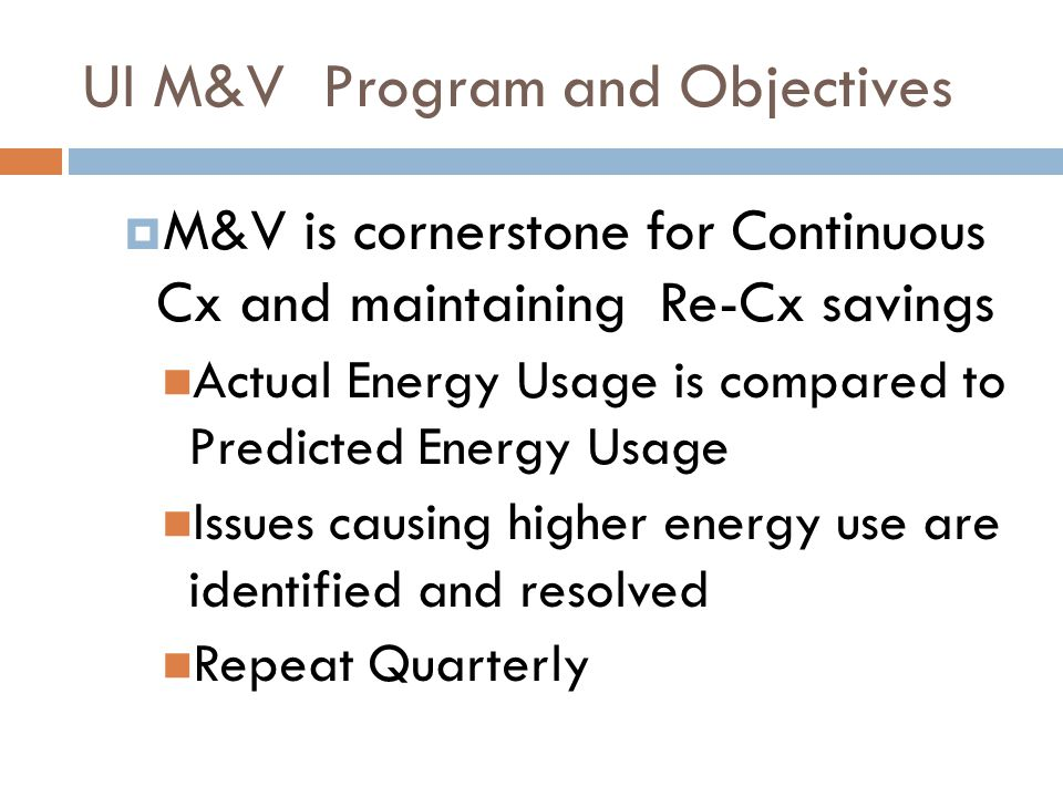 UI M&V Program and Objectives  M&V is cornerstone for Continuous Cx and maintaining Re-Cx savings Actual Energy Usage is compared to Predicted Energy Usage Issues causing higher energy use are identified and resolved Repeat Quarterly