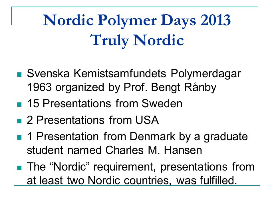 Nordic Polymer Days 2013 Truly Nordic Svenska Kemistsamfundets Polymerdagar 1963 organized by Prof. Bengt Rånby 15 Presentations from Sweden 2 Present