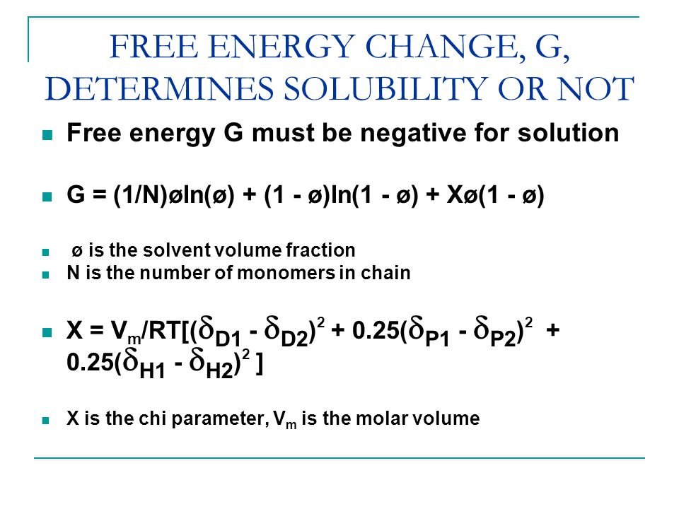 FREE ENERGY CHANGE, G, DETERMINES SOLUBILITY OR NOT Free energy G must be negative for solution G = (1/N)øln(ø) + (1 - ø)ln(1 - ø) + Χø(1 - ø) ø is the solvent volume fraction N is the number of monomers in chain Χ = V m /RT[(  D1 -  D2 ) 2 + 0.25(  P1 -  P2 ) 2 + 0.25(  H1 -  H2 ) 2 ] Χ is the chi parameter, V m is the molar volume