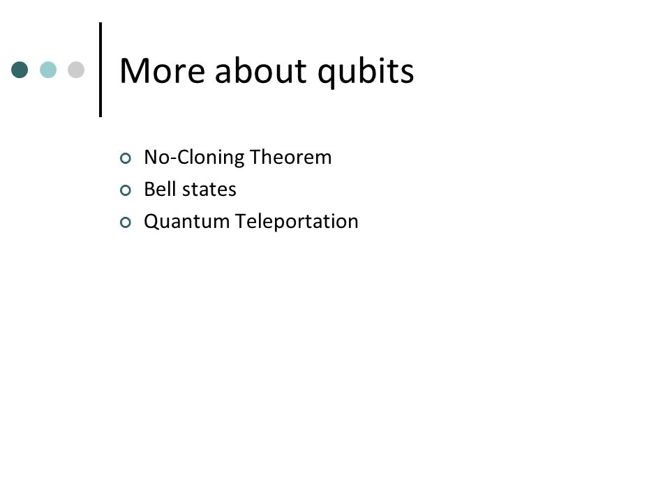 More about qubits No-Cloning Theorem Bell states Quantum Teleportation