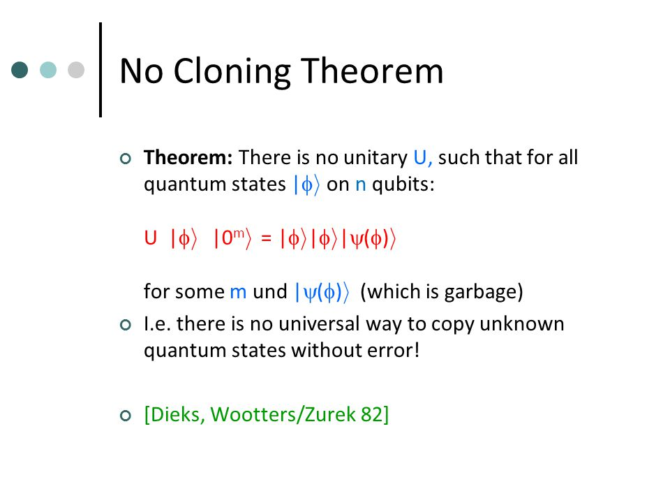 No Cloning Theorem Theorem: There is no unitary U, such that for all quantum states |  i on n qubits: U |  i ­ |0 m i = |  i­ |  i­ |  (  ) i for some m und |  (  ) i (which is garbage) I.e.