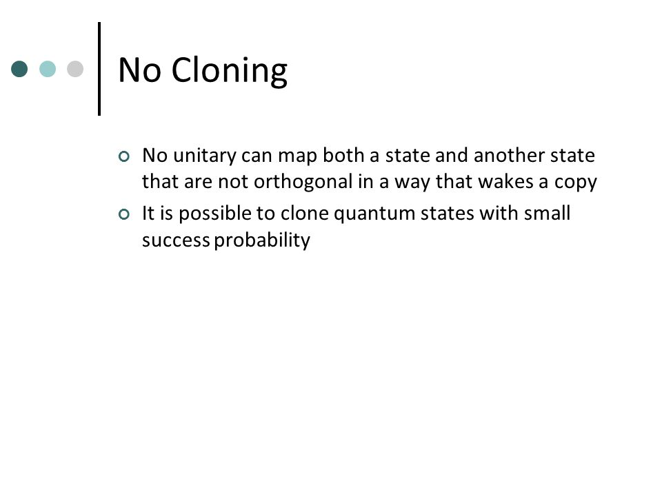 No Cloning No unitary can map both a state and another state that are not orthogonal in a way that wakes a copy It is possible to clone quantum states with small success probability