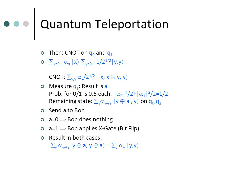Quantum Teleportation Then: CNOT on q 0 and q 1  x=0,1  x |x i­  y=0,1 1/2 1/2 |y,y i CNOT:  x,y  x /2 1/2 |x, x © y, y i Measure q 1 : Result is a Prob.