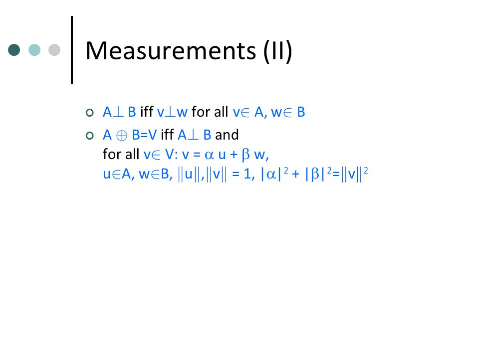 Measurements (II) A . B iff v . w for all v 2 A, w 2 B A © B=V iff A .