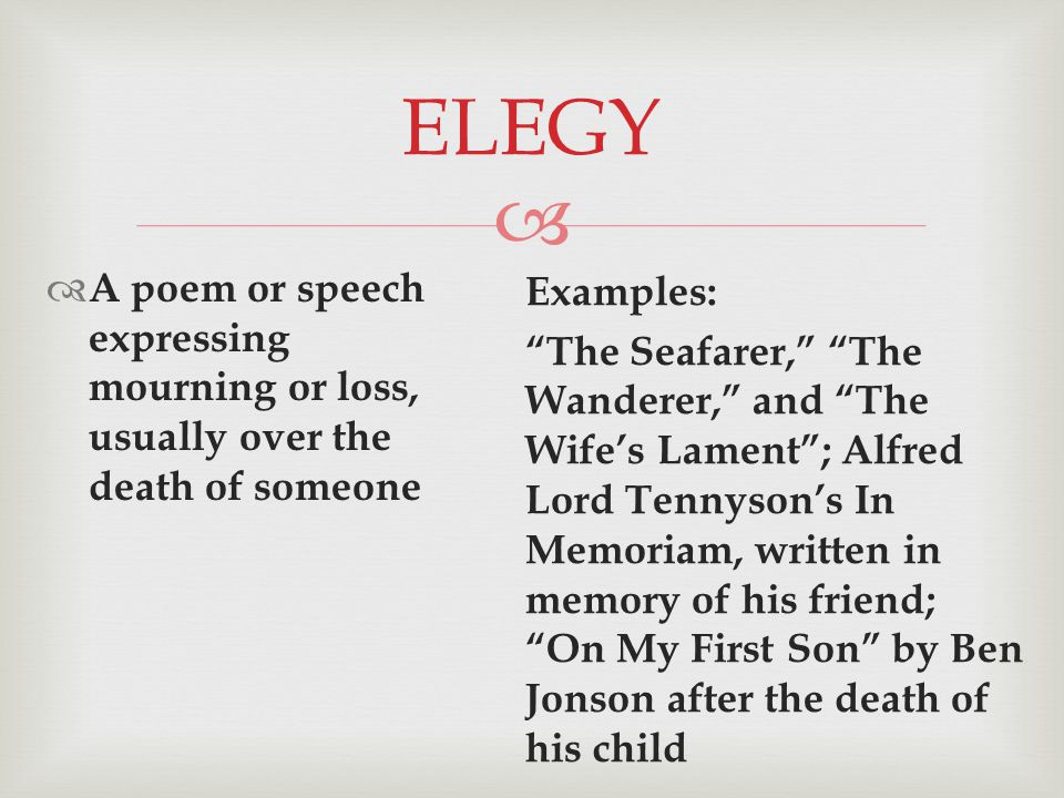  ELEGY  A poem or speech expressing mourning or loss, usually over the death of someone Examples: The Seafarer, The Wanderer, and The Wife's Lament ; Alfred Lord Tennyson's In Memoriam, written in memory of his friend; On My First Son by Ben Jonson after the death of his child