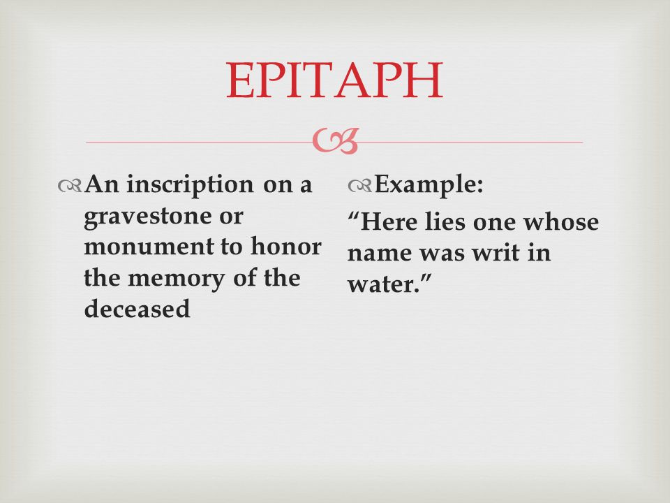  EPITAPH  An inscription on a gravestone or monument to honor the memory of the deceased  Example: Here lies one whose name was writ in water.