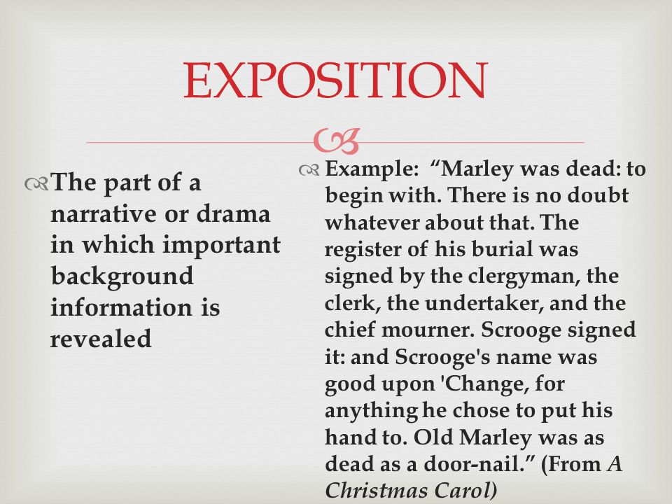  EXPOSITION  The part of a narrative or drama in which important background information is revealed  Example: Marley was dead: to begin with.