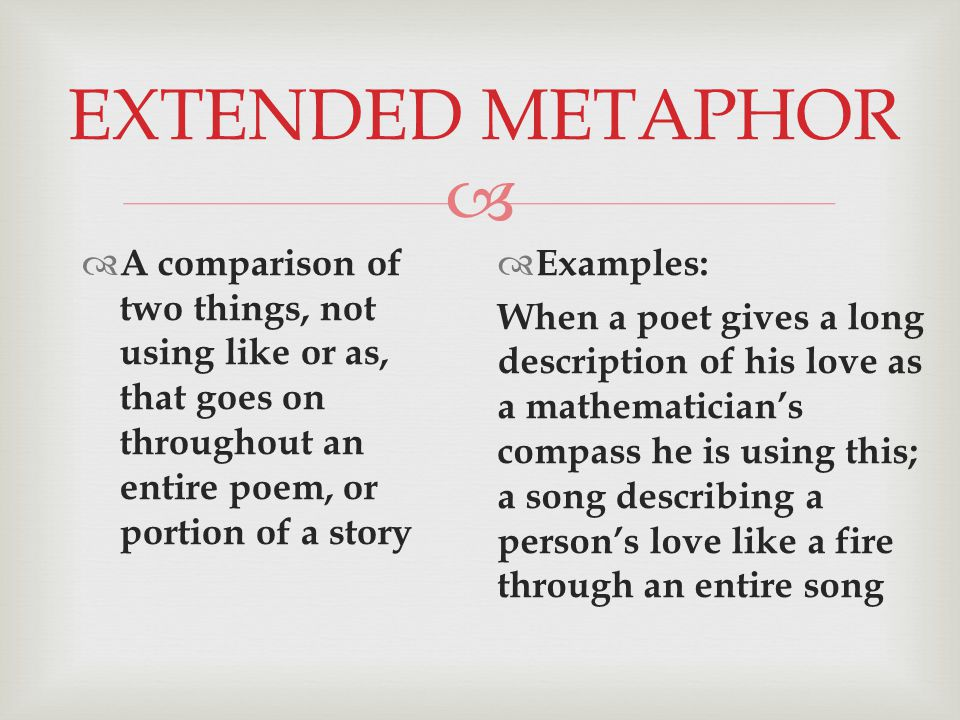  EXTENDED METAPHOR  A comparison of two things, not using like or as, that goes on throughout an entire poem, or portion of a story  Examples: When a poet gives a long description of his love as a mathematician's compass he is using this; a song describing a person's love like a fire through an entire song