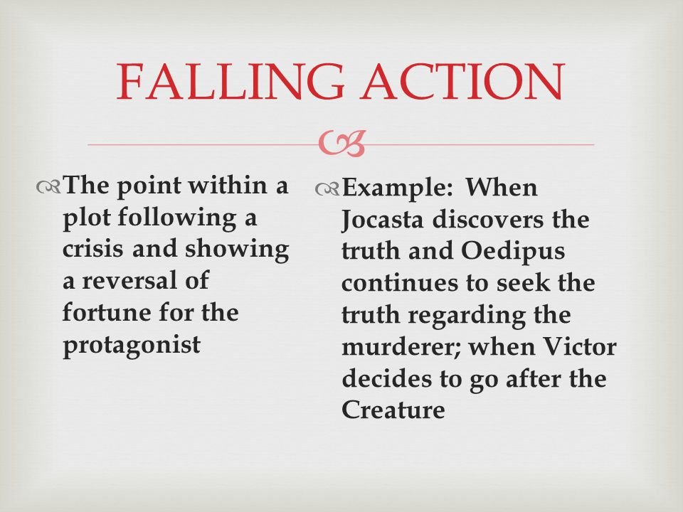 FALLING ACTION  The point within a plot following a crisis and showing a reversal of fortune for the protagonist  Example: When Jocasta discovers the truth and Oedipus continues to seek the truth regarding the murderer; when Victor decides to go after the Creature