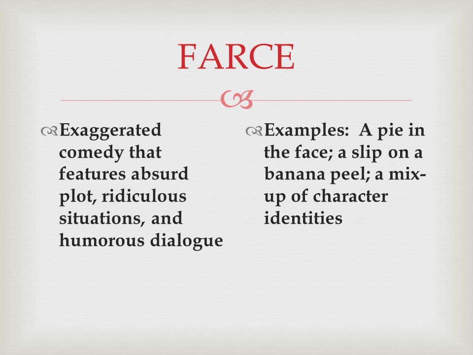  FARCE  Exaggerated comedy that features absurd plot, ridiculous situations, and humorous dialogue  Examples: A pie in the face; a slip on a banana peel; a mix- up of character identities