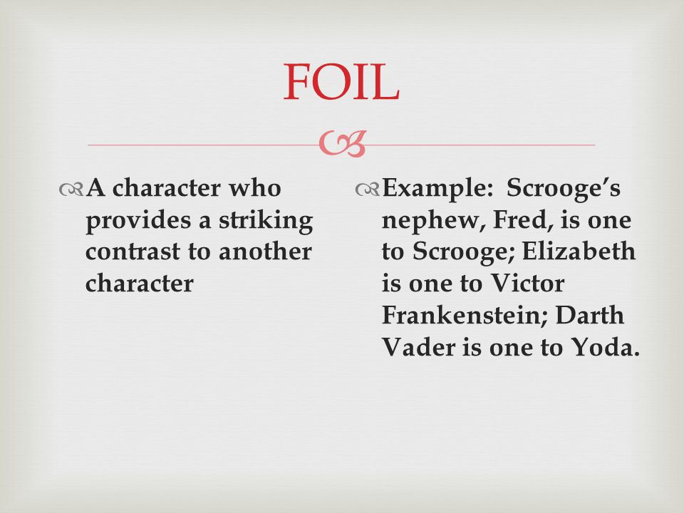  FOIL  A character who provides a striking contrast to another character  Example: Scrooge's nephew, Fred, is one to Scrooge; Elizabeth is one to Victor Frankenstein; Darth Vader is one to Yoda.