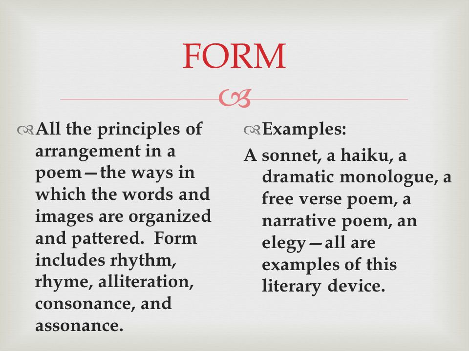  FORM  All the principles of arrangement in a poem—the ways in which the words and images are organized and pattered.