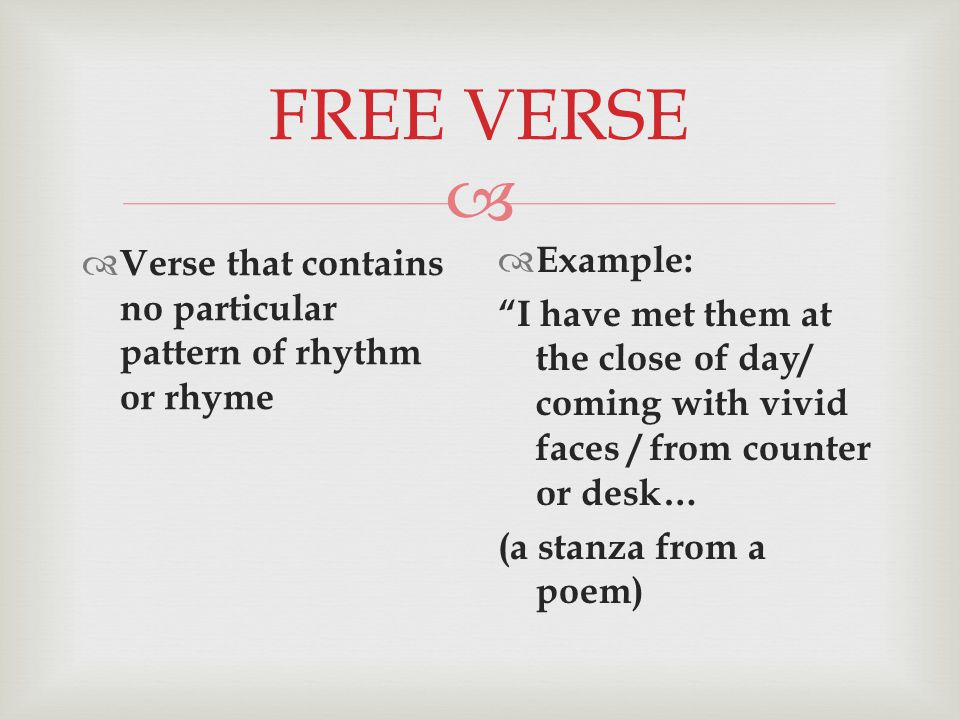  FREE VERSE  Verse that contains no particular pattern of rhythm or rhyme  Example: I have met them at the close of day/ coming with vivid faces / from counter or desk… (a stanza from a poem)