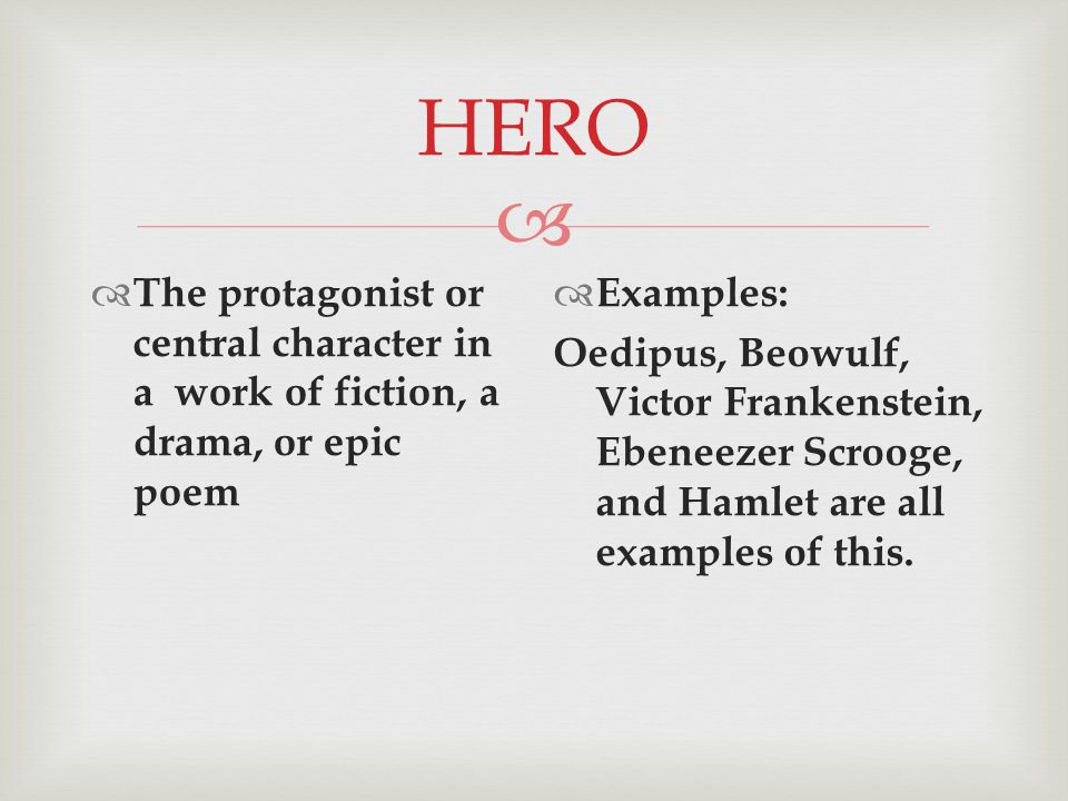  HERO  The protagonist or central character in a work of fiction, a drama, or epic poem  Examples: Oedipus, Beowulf, Victor Frankenstein, Ebeneezer Scrooge, and Hamlet are all examples of this.