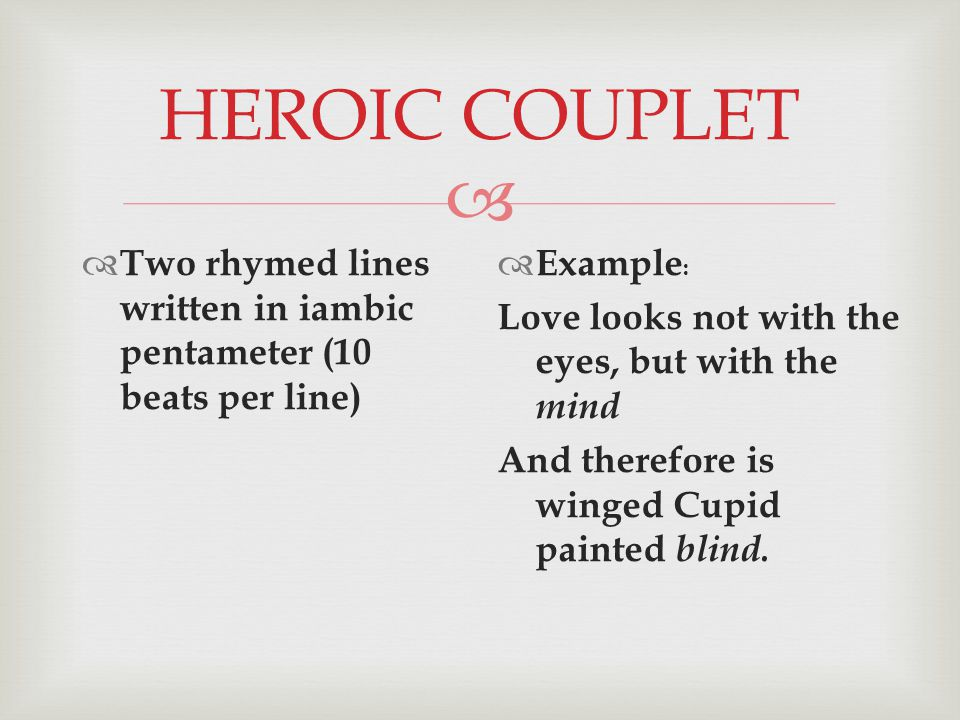 HEROIC COUPLET  Two rhymed lines written in iambic pentameter (10 beats per line)  Example : Love looks not with the eyes, but with the mind And therefore is winged Cupid painted blind.