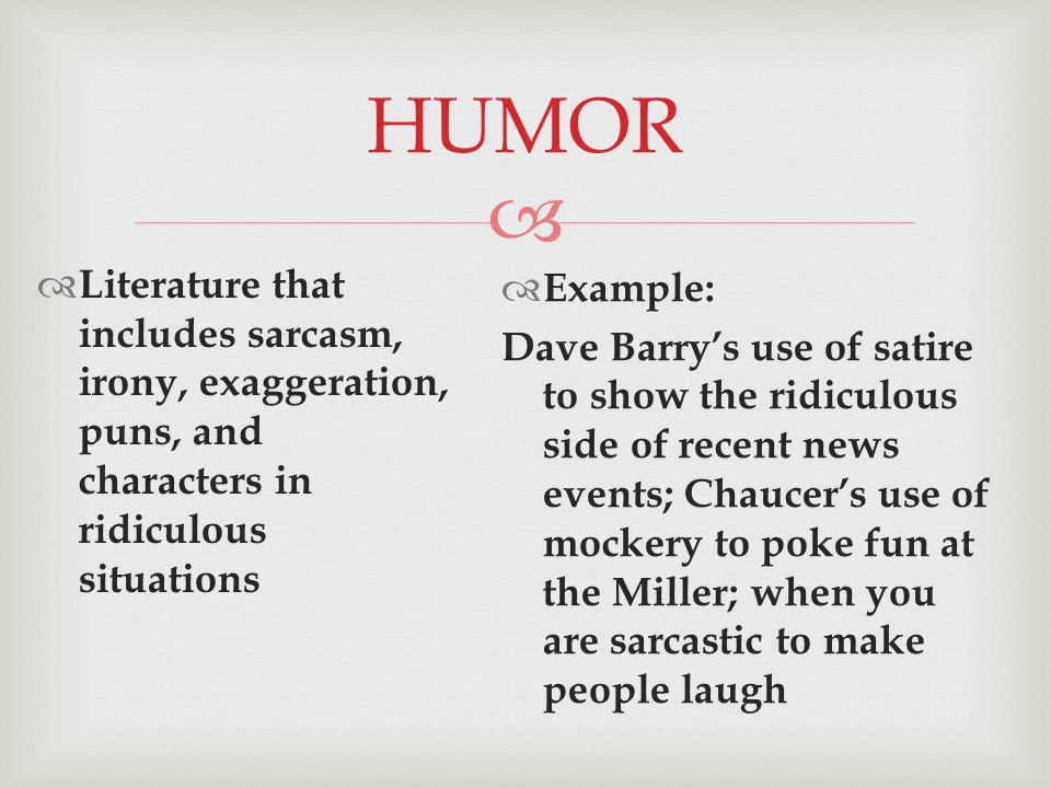  HUMOR  Literature that includes sarcasm, irony, exaggeration, puns, and characters in ridiculous situations  Example: Dave Barry's use of satire to show the ridiculous side of recent news events; Chaucer's use of mockery to poke fun at the Miller; when you are sarcastic to make people laugh