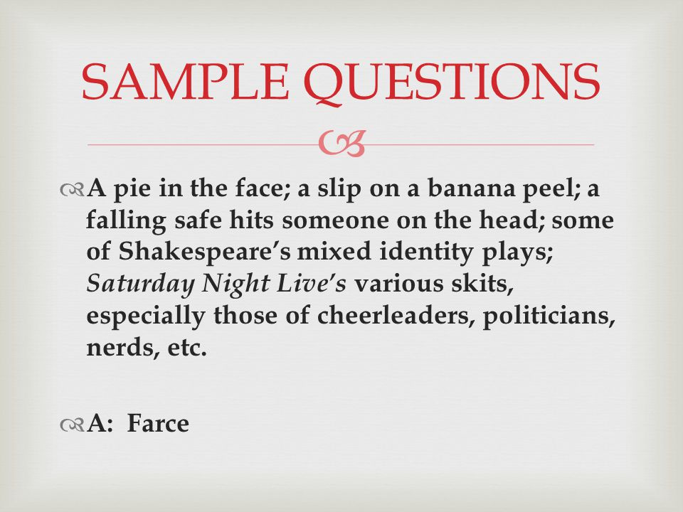   A pie in the face; a slip on a banana peel; a falling safe hits someone on the head; some of Shakespeare's mixed identity plays; Saturday Night Live's various skits, especially those of cheerleaders, politicians, nerds, etc.