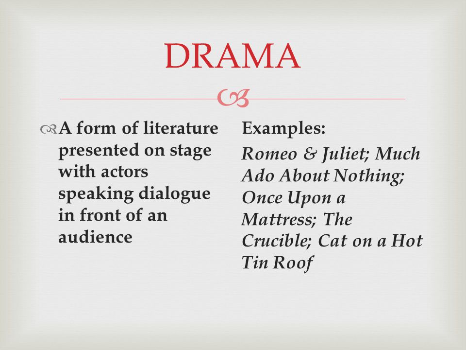  DRAMA  A form of literature presented on stage with actors speaking dialogue in front of an audience Examples: Romeo & Juliet; Much Ado About Nothing; Once Upon a Mattress; The Crucible; Cat on a Hot Tin Roof