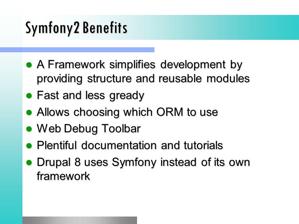 Symfony2 Benefits A Framework simplifies development by providing structure and reusable modules A Framework simplifies development by providing structure and reusable modules Fast and less gready Fast and less gready Allows choosing which ORM to use Allows choosing which ORM to use Web Debug Toolbar Web Debug Toolbar Plentiful documentation and tutorials Plentiful documentation and tutorials Drupal 8 uses Symfony instead of its own framework Drupal 8 uses Symfony instead of its own framework