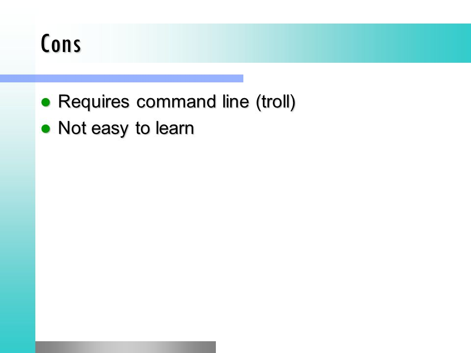 Cons Requires command line (troll) Requires command line (troll) Not easy to learn Not easy to learn