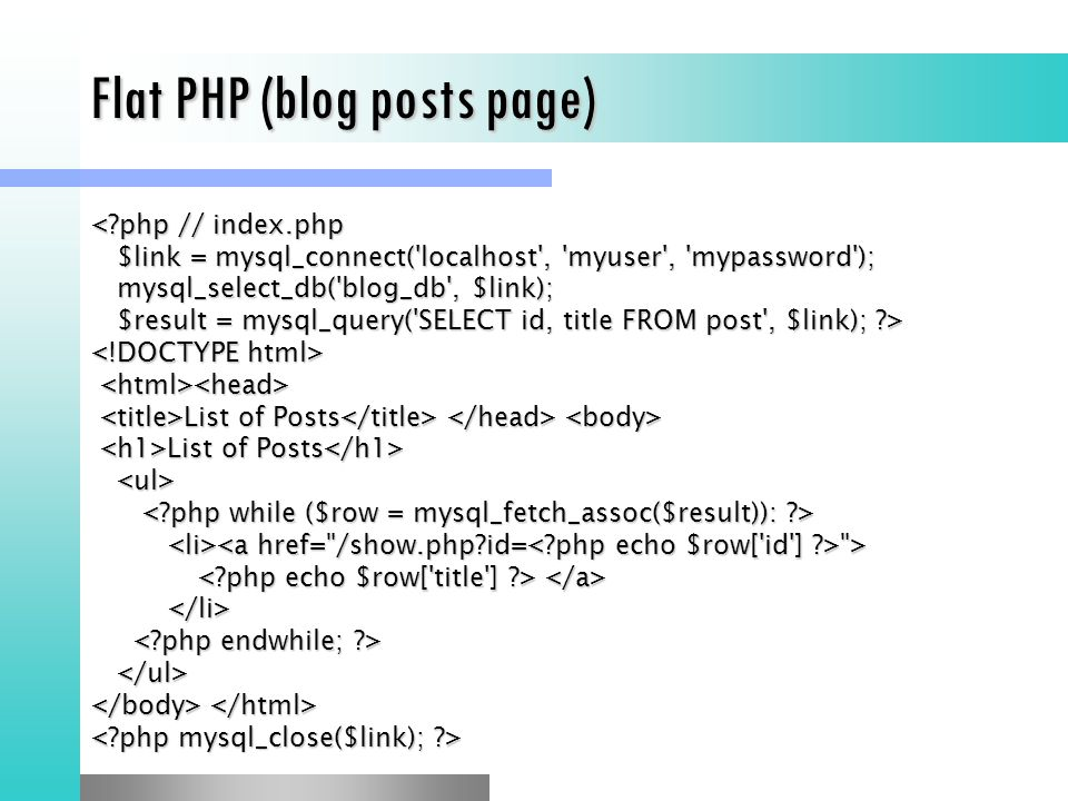 Flat PHP (blog posts page) <?php // index.php $link = mysql_connect( localhost , myuser , mypassword ); $link = mysql_connect( localhost , myuser , mypassword ); mysql_select_db( blog_db , $link); mysql_select_db( blog_db , $link); $result = mysql_query( SELECT id, title FROM post , $link); ?> $result = mysql_query( SELECT id, title FROM post , $link); ?> List of Posts List of Posts > >