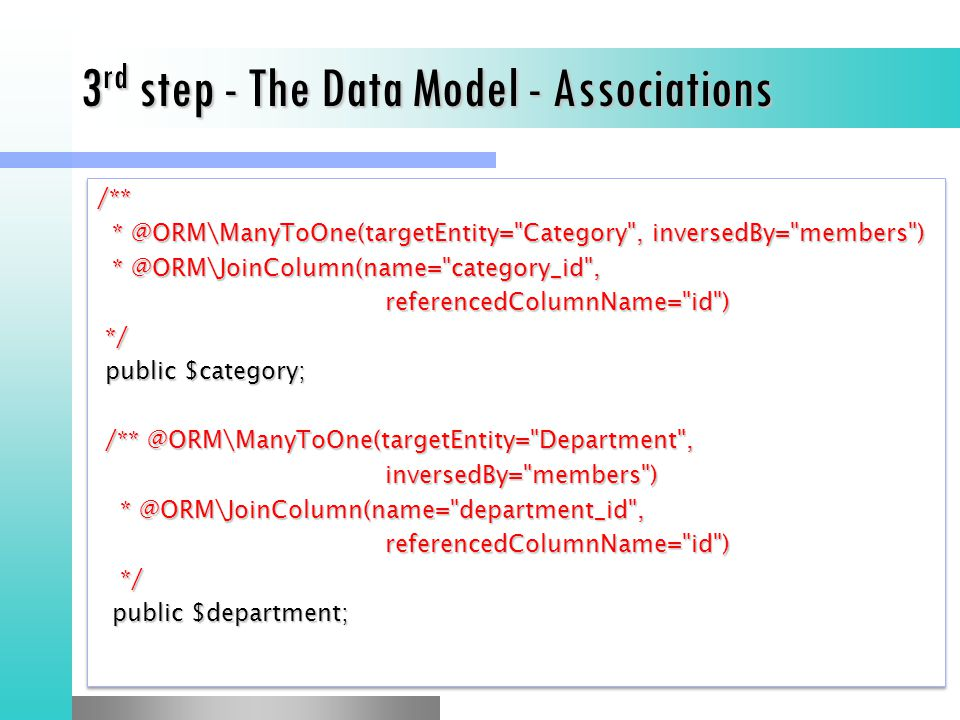 3 rd step - The Data Model - Associations /** * @ORM\ManyToOne(targetEntity= Category , inversedBy= members ) * @ORM\ManyToOne(targetEntity= Category , inversedBy= members ) * @ORM\JoinColumn(name= category_id , * @ORM\JoinColumn(name= category_id ,referencedColumnName= id ) */ */ public $category; public $category; /** @ORM\ManyToOne(targetEntity= Department , /** @ORM\ManyToOne(targetEntity= Department ,inversedBy= members ) * @ORM\JoinColumn(name= department_id , * @ORM\JoinColumn(name= department_id ,referencedColumnName= id ) */ */ public $department; public $department;/** * @ORM\ManyToOne(targetEntity= Category , inversedBy= members ) * @ORM\ManyToOne(targetEntity= Category , inversedBy= members ) * @ORM\JoinColumn(name= category_id , * @ORM\JoinColumn(name= category_id ,referencedColumnName= id ) */ */ public $category; public $category; /** @ORM\ManyToOne(targetEntity= Department , /** @ORM\ManyToOne(targetEntity= Department ,inversedBy= members ) * @ORM\JoinColumn(name= department_id , * @ORM\JoinColumn(name= department_id ,referencedColumnName= id ) */ */ public $department; public $department;