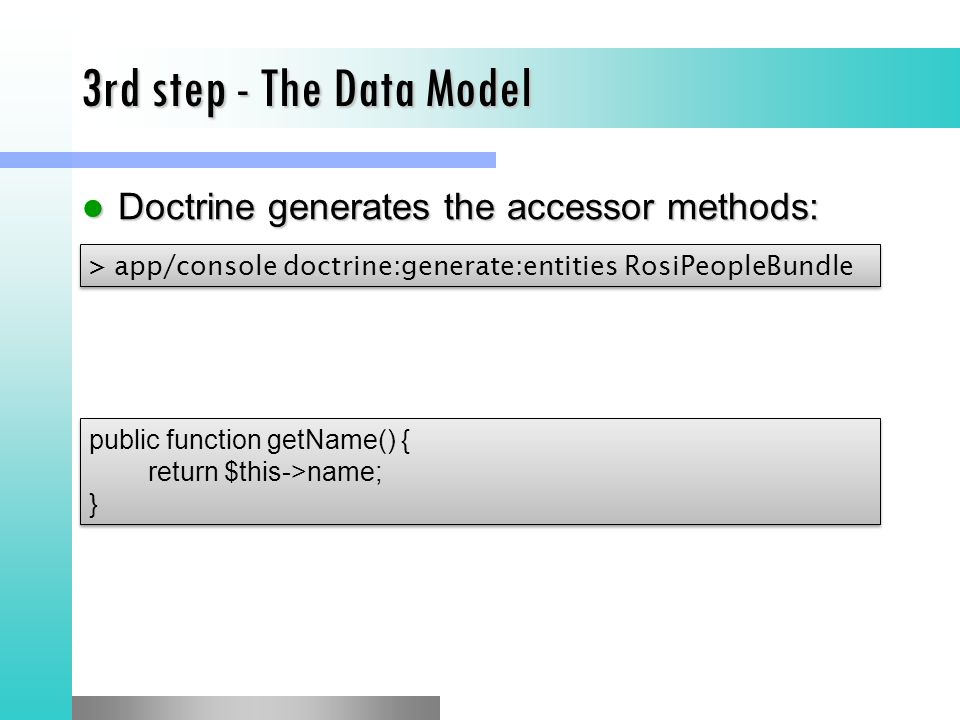 3rd step - The Data Model Doctrine generates the accessor methods: Doctrine generates the accessor methods: > app/console doctrine:generate:entities RosiPeopleBundle public function getName() { return $this->name; } public function getName() { return $this->name; }