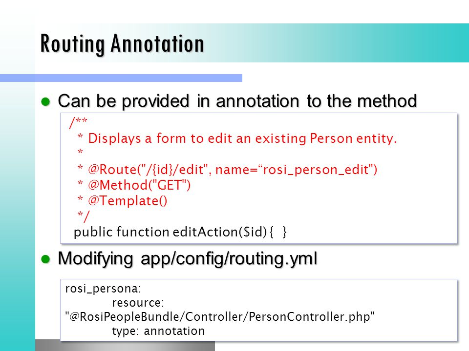Routing Annotation Can be provided in annotation to the method Can be provided in annotation to the method Modifying app/config/routing.yml Modifying app/config/routing.yml /** * Displays a form to edit an existing Person entity.