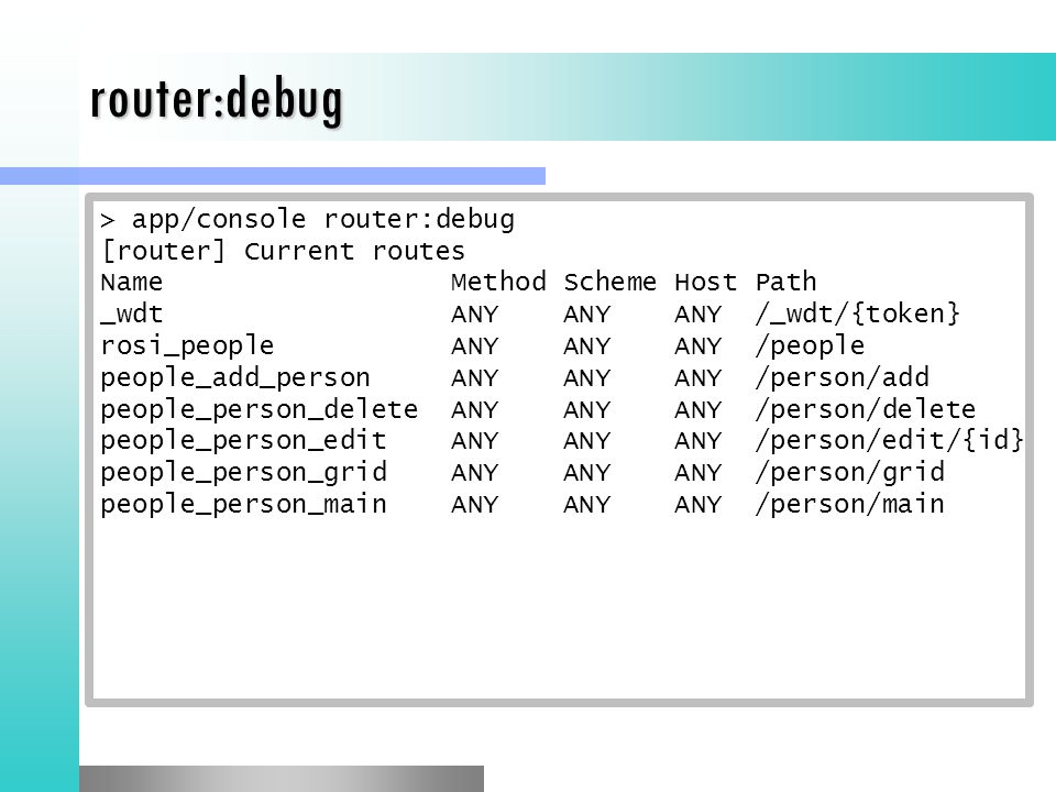 > app/console router:debug [router] Current routes Name Method Scheme Host Path _wdt ANY ANY ANY /_wdt/{token} rosi_people ANY ANY ANY /people people_add_person ANY ANY ANY /person/add people_person_delete ANY ANY ANY /person/delete people_person_edit ANY ANY ANY /person/edit/{id} people_person_grid ANY ANY ANY /person/grid people_person_main ANY ANY ANY /person/main router:debug