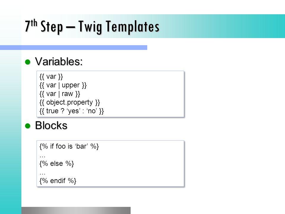 7 th Step – Twig Templates Variables: Variables: Blocks Blocks {{ var }} {{ var | upper }} {{ var | raw }} {{ object.property }} {{ true .