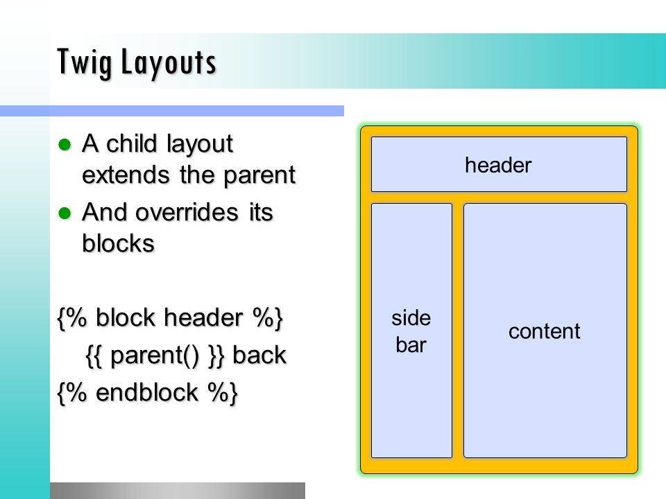 Twig Layouts A child layout extends the parent A child layout extends the parent And overrides its blocks And overrides its blocks {% block header %} {{ parent() }} back {{ parent() }} back {% endblock %} header side bar content
