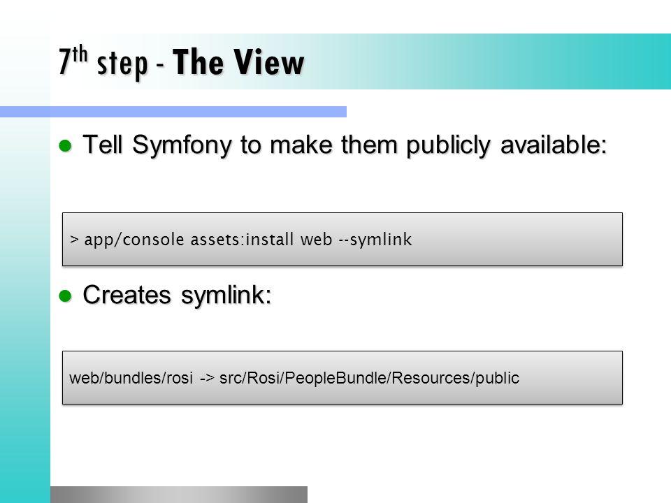 7 th step - The View Tell Symfony to make them publicly available: Tell Symfony to make them publicly available: Creates symlink: Creates symlink: > app/console assets:install web --symlink web/bundles/rosi -> src/Rosi/PeopleBundle/Resources/public