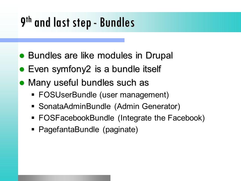 9 th and last step - Bundles Bundles are like modules in Drupal Bundles are like modules in Drupal Even symfony2 is a bundle itself Even symfony2 is a bundle itself Many useful bundles such as Many useful bundles such as  FOSUserBundle (user management)  SonataAdminBundle (Admin Generator)  FOSFacebookBundle (Integrate the Facebook)  PagefantaBundle (paginate)