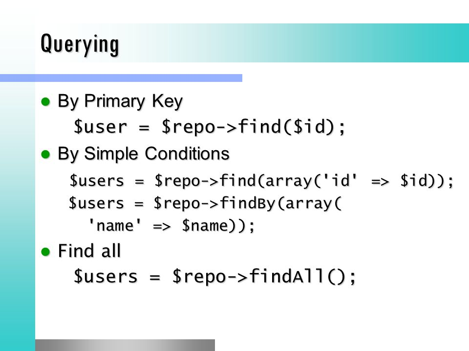 Querying By Primary Key By Primary Key $user = $repo->find($id); $user = $repo->find($id); By Simple Conditions By Simple Conditions $users = $repo->find(array( id => $id)); $users = $repo->find(array( id => $id)); $users = $repo->findBy(array( $users = $repo->findBy(array( name => $name)); Find all Find all $users = $repo->findAll(); $users = $repo->findAll();