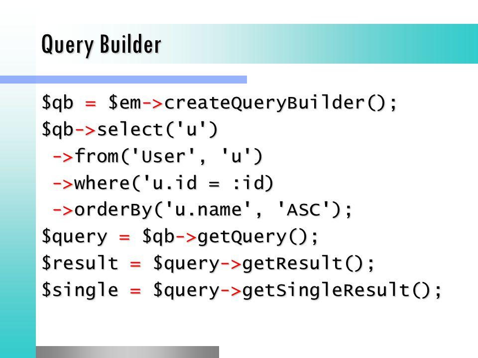 Query Builder $qb = $em->createQueryBuilder(); $qb->select( u ) ->from( User , u ) ->from( User , u ) ->where( u.id = :id) ->where( u.id = :id) ->orderBy( u.name , ASC ); ->orderBy( u.name , ASC ); $query = $qb->getQuery(); $result = $query->getResult(); $single = $query->getSingleResult();