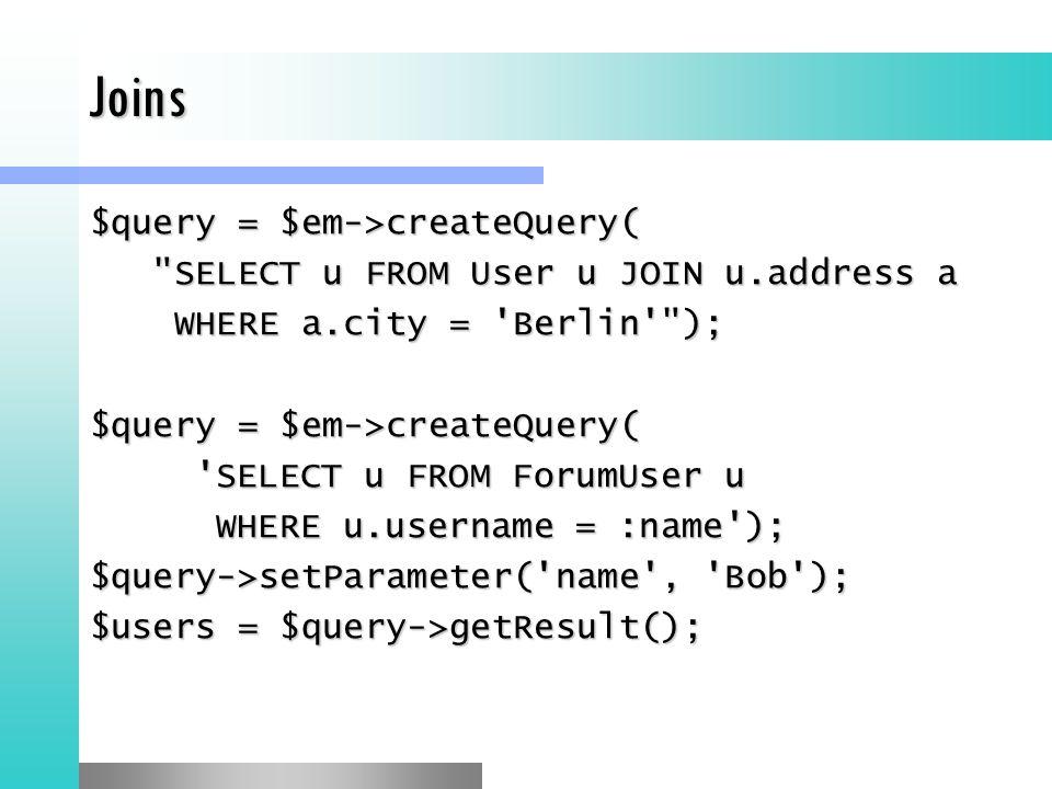 Joins $query = $em->createQuery( SELECT u FROM User u JOIN u.address a SELECT u FROM User u JOIN u.address a WHERE a.city = Berlin ); WHERE a.city = Berlin ); $query = $em->createQuery( SELECT u FROM ForumUser u WHERE u.username = :name ); WHERE u.username = :name ); $query->setParameter( name , Bob ); $users = $query->getResult();