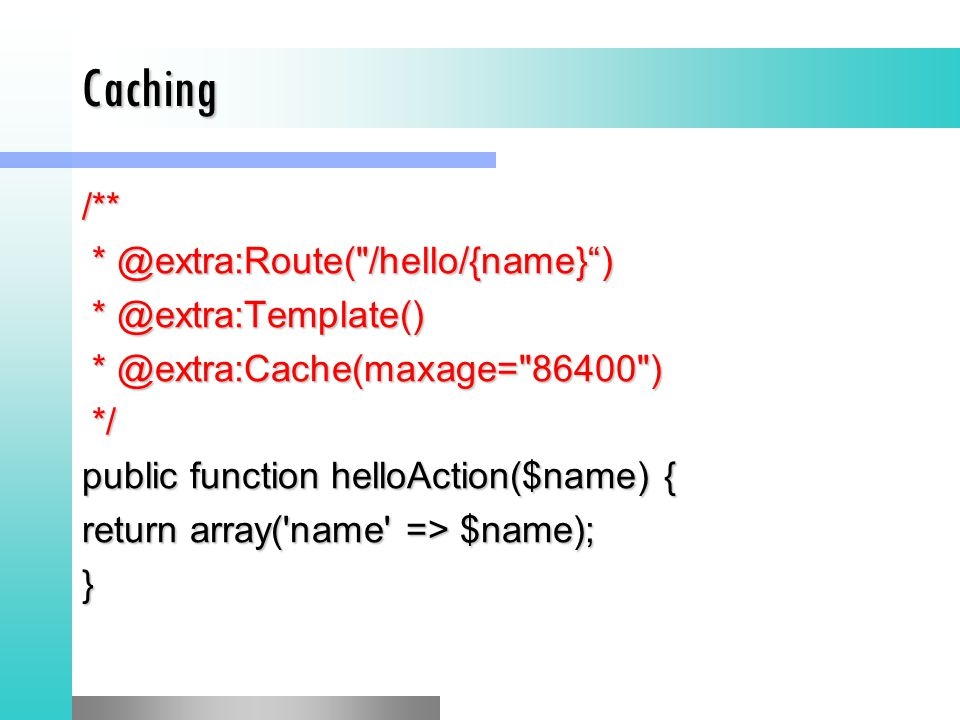 Caching /** * @extra:Route( /hello/{name} ) * @extra:Route( /hello/{name} ) * @extra:Template() * @extra:Template() * @extra:Cache(maxage= 86400 ) * @extra:Cache(maxage= 86400 ) */ */ public function helloAction($name) { return array( name => $name); }