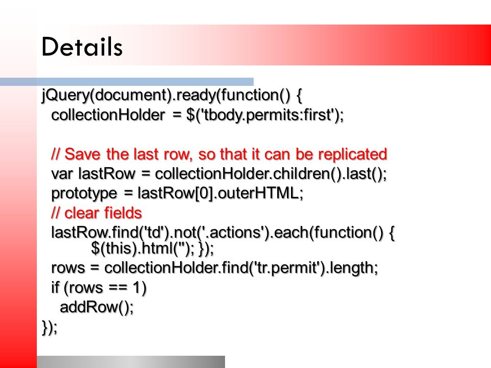 Details jQuery(document).ready(function() { collectionHolder = $( tbody.permits:first ); collectionHolder = $( tbody.permits:first ); // Save the last row, so that it can be replicated // Save the last row, so that it can be replicated var lastRow = collectionHolder.children().last(); var lastRow = collectionHolder.children().last(); prototype = lastRow[0].outerHTML; prototype = lastRow[0].outerHTML; // clear fields // clear fields lastRow.find( td ).not( .actions ).each(function() { $(this).html( ); }); lastRow.find( td ).not( .actions ).each(function() { $(this).html( ); }); rows = collectionHolder.find( tr.permit ).length; rows = collectionHolder.find( tr.permit ).length; if (rows == 1) if (rows == 1) addRow(); addRow();});