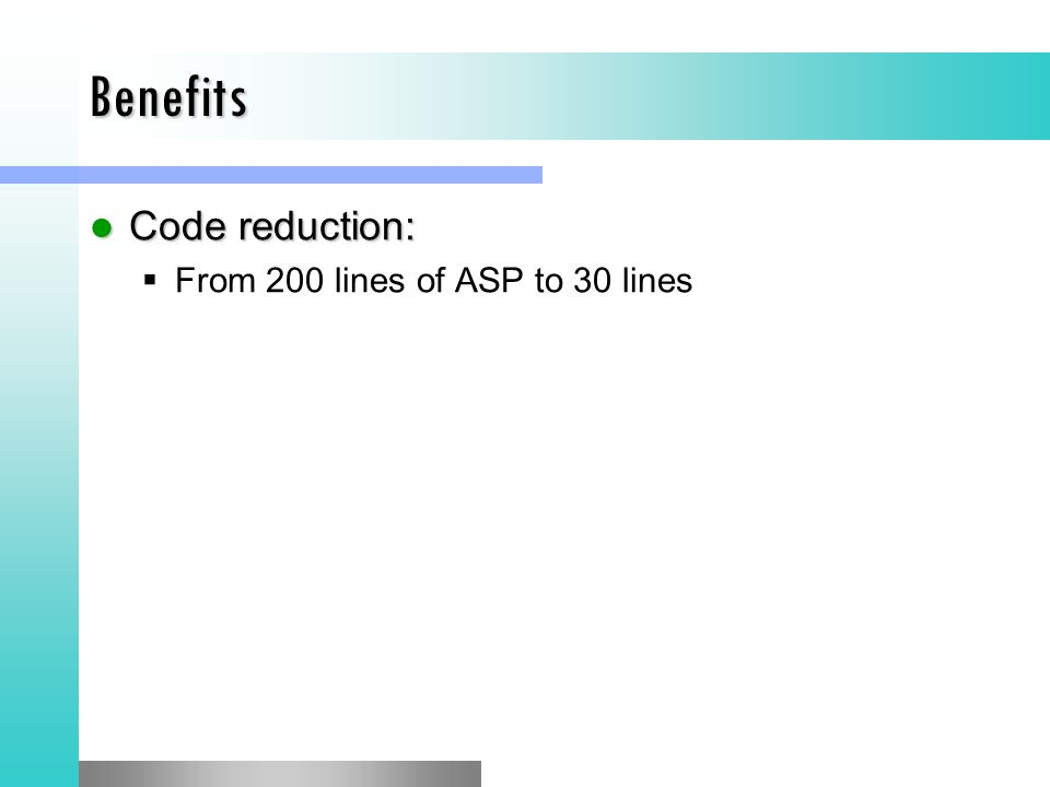 Benefits Code reduction: Code reduction:  From 200 lines of ASP to 30 lines