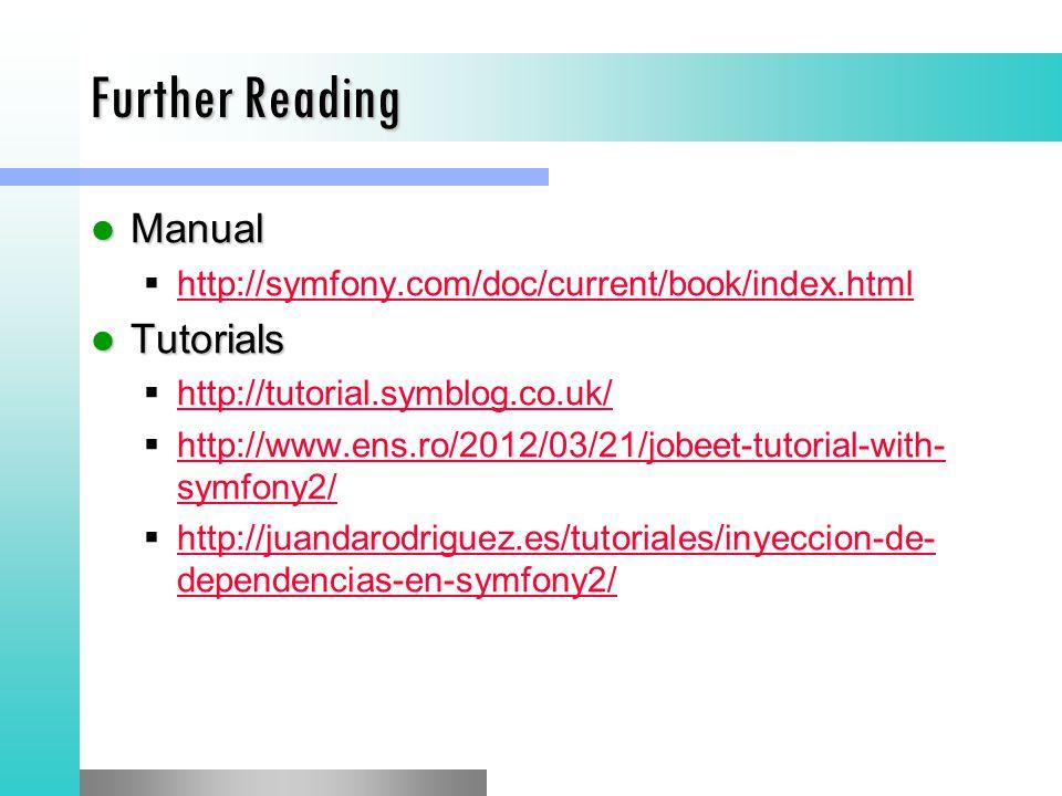 Further Reading Manual Manual  http://symfony.com/doc/current/book/index.html http://symfony.com/doc/current/book/index.html Tutorials Tutorials  http://tutorial.symblog.co.uk/ http://tutorial.symblog.co.uk/  http://www.ens.ro/2012/03/21/jobeet-tutorial-with- symfony2/ http://www.ens.ro/2012/03/21/jobeet-tutorial-with- symfony2/  http://juandarodriguez.es/tutoriales/inyeccion-de- dependencias-en-symfony2/ http://juandarodriguez.es/tutoriales/inyeccion-de- dependencias-en-symfony2/