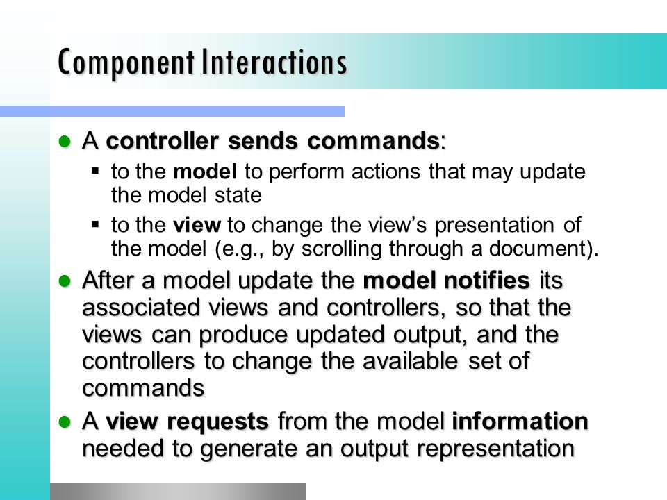 Component Interactions A controller sends commands: A controller sends commands:  to the model to perform actions that may update the model state  to the view to change the view's presentation of the model (e.g., by scrolling through a document).