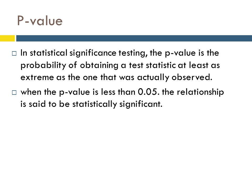  In statistical significance testing, the p-value is the probability of obtaining a test statistic at least as extreme as the one that was actually o