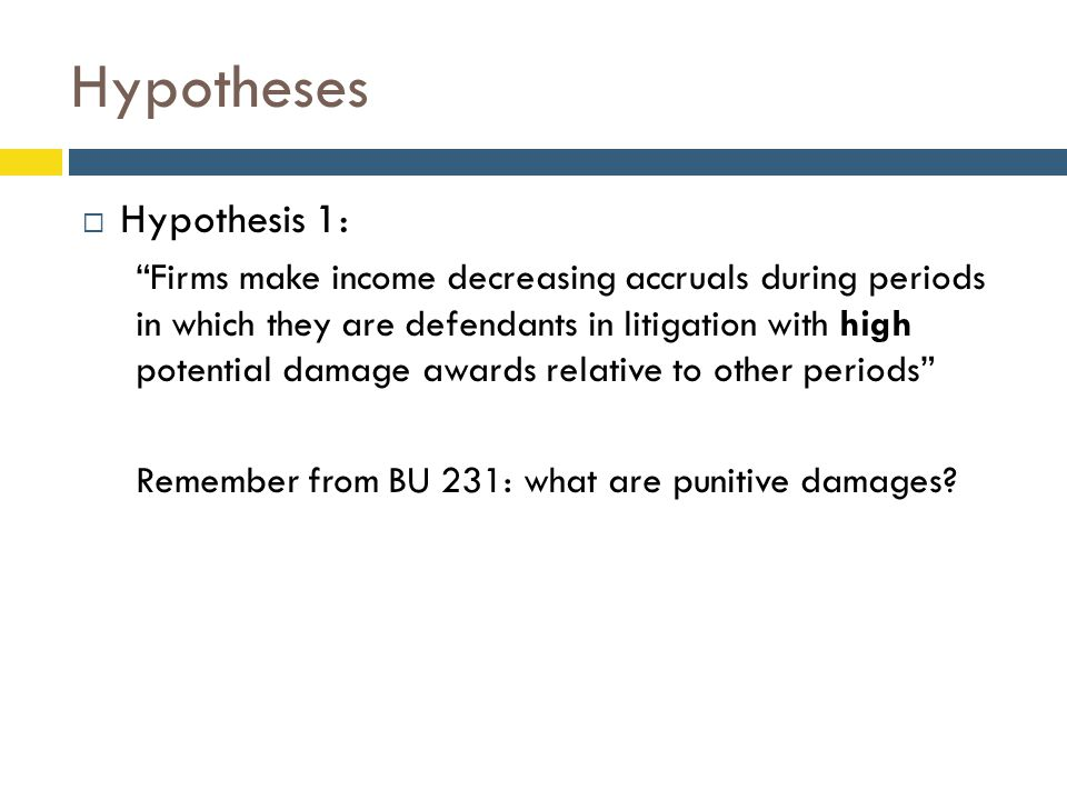 Hypotheses  Hypothesis 1: Firms make income decreasing accruals during periods in which they are defendants in litigation with high potential damage awards relative to other periods Remember from BU 231: what are punitive damages