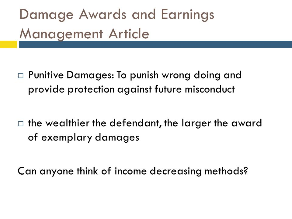 Damage Awards and Earnings Management Article  Punitive Damages: To punish wrong doing and provide protection against future misconduct  the wealthier the defendant, the larger the award of exemplary damages Can anyone think of income decreasing methods